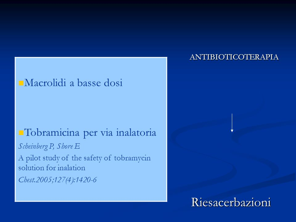 Riesacerbazioni ANTIBIOTICOTERAPIA Macrolidi a basse dosi Tobramicina per via inalatoria Scheinberg P, Shore E A pilot study of the safety of tobramyc