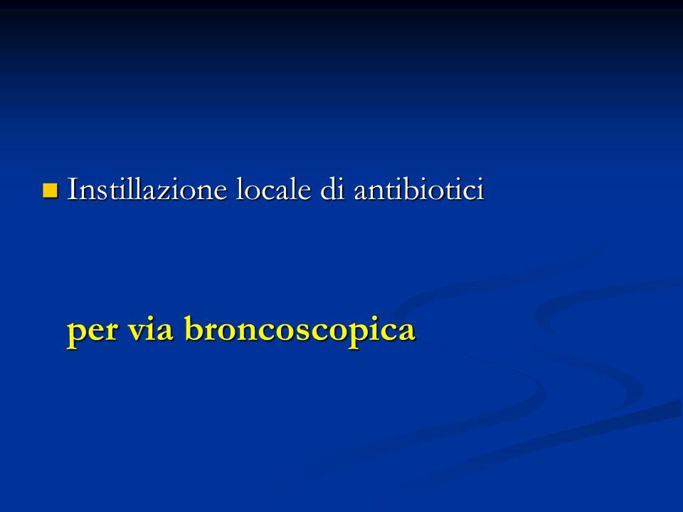 Instillazione locale di antibiotici Instillazione locale di antibiotici per via broncoscopica