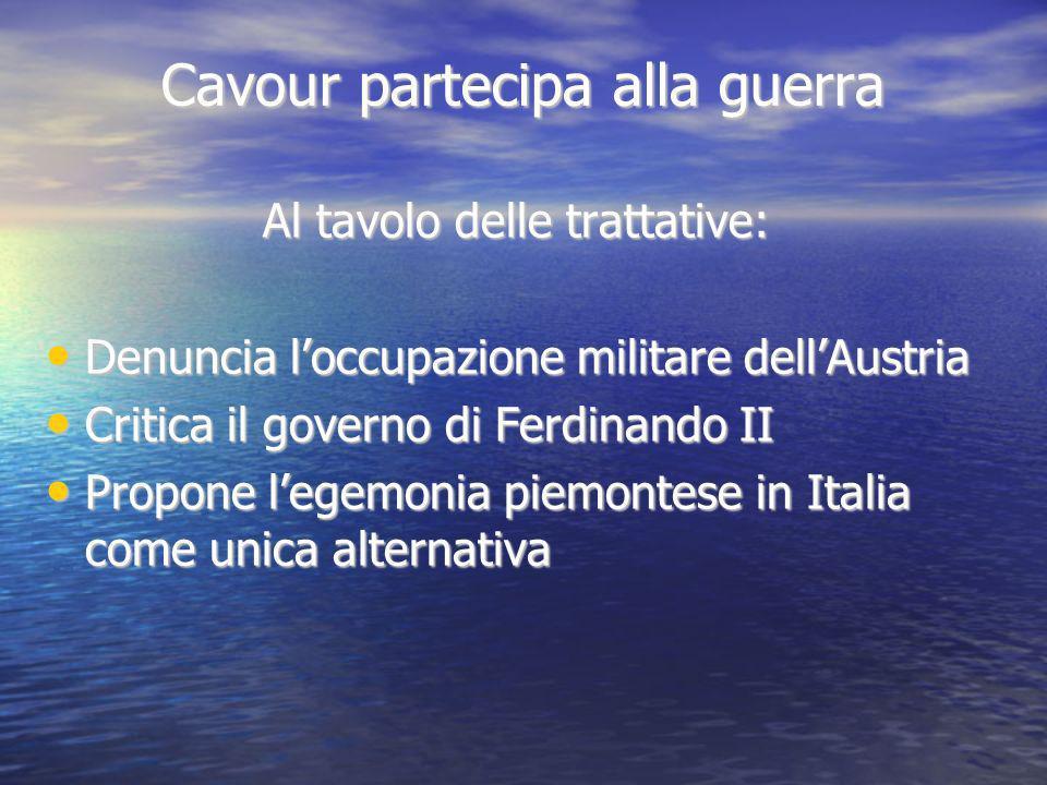 Cavour partecipa alla guerra Al tavolo delle trattative: Denuncia loccupazione militare dellAustria Denuncia loccupazione militare dellAustria Critica