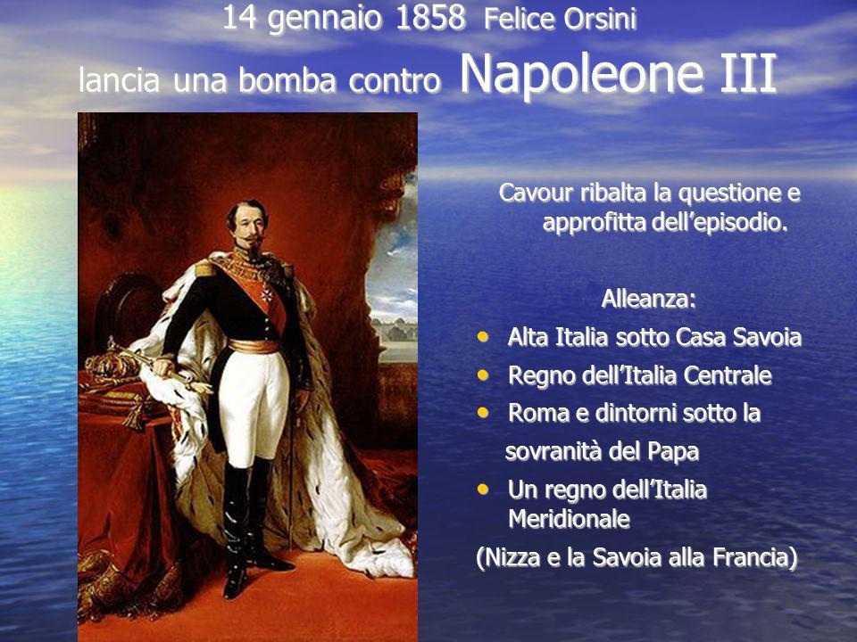 14 gennaio 1858 Felice Orsini lancia una bomba contro Napoleone III Cavour ribalta la questione e approfitta dellepisodio. Alleanza: Alta Italia sotto