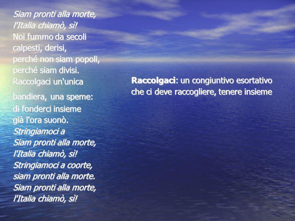 Siam pronti alla morte, Siam pronti alla morte, l'Italia chiamò, sì! l'Italia chiamò, sì! Noi fummo da secoli Noi fummo da secoli calpesti, derisi, ca