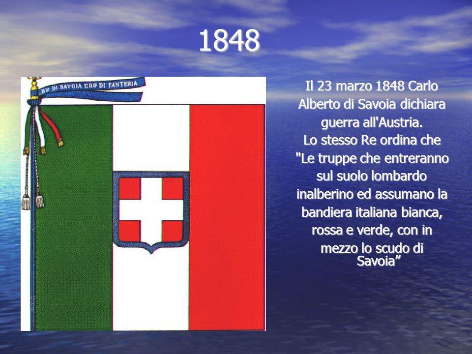 1848 Il 23 marzo 1848 Carlo Alberto di Savoia dichiara guerra all'Austria. Lo stesso Re ordina che