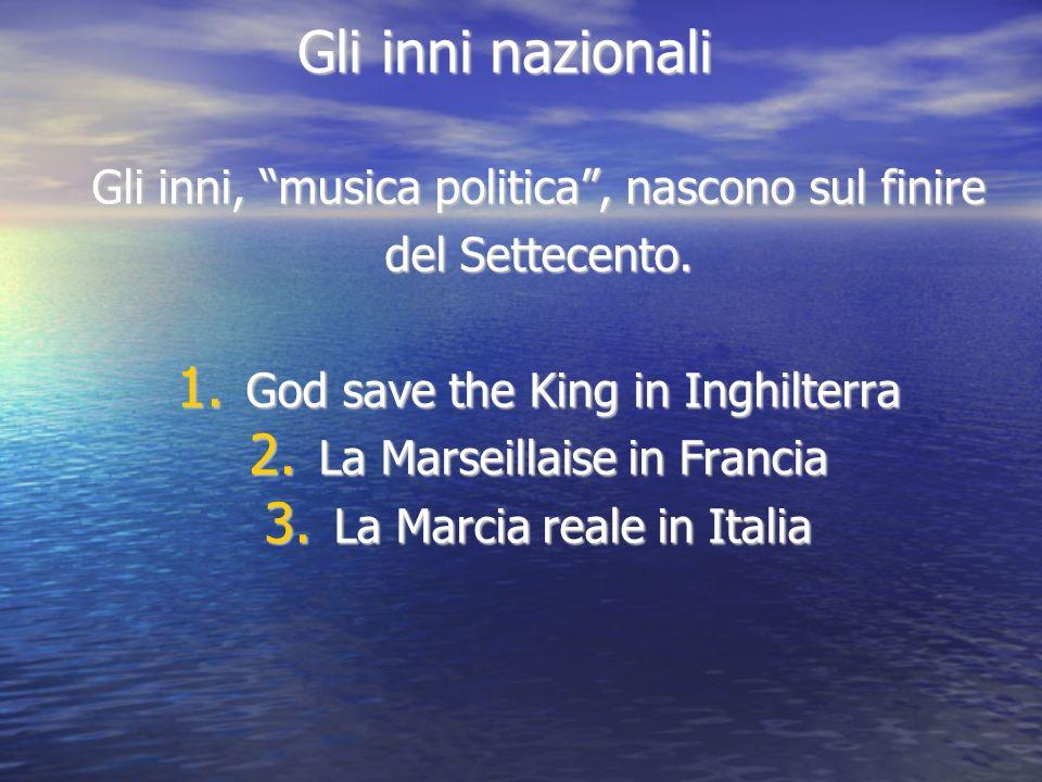 Gli inni nazionali Gli inni, musica politica, nascono sul finire del Settecento. 1. God save the King in Inghilterra 2. La Marseillaise in Francia 3.