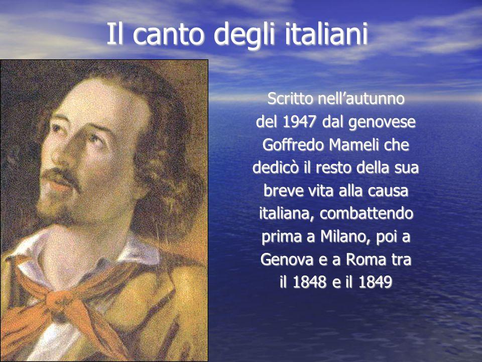 Il canto degli italiani Scritto nellautunno del 1947 dal genovese Goffredo Mameli che dedicò il resto della sua breve vita alla causa italiana, combat