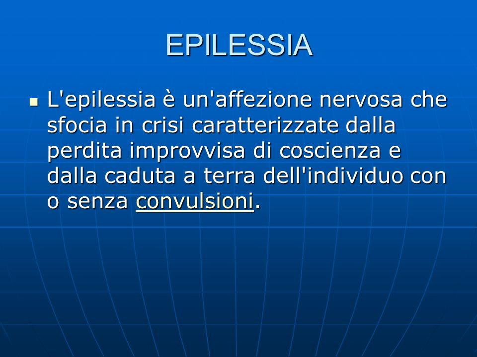 EPILESSIA L epilessia è un affezione nervosa che sfocia in crisi caratterizzate dalla perdita improvvisa di coscienza e dalla caduta a terra dell individuo con o senza convulsioni.