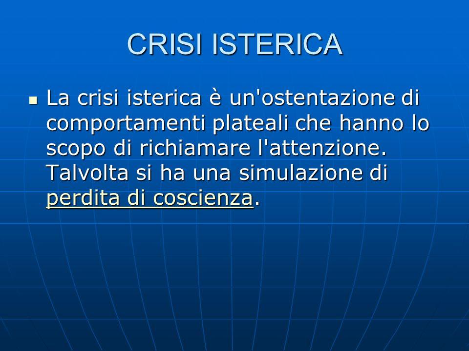 CRISI ISTERICA La crisi isterica è un ostentazione di comportamenti plateali che hanno lo scopo di richiamare l attenzione.