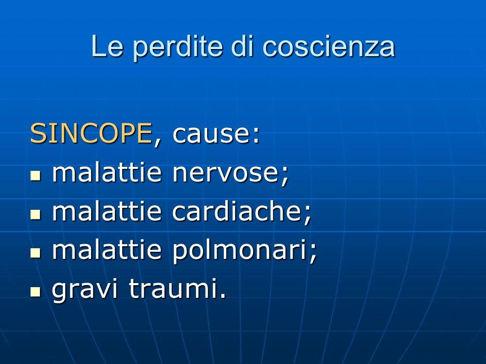 Le perdite di coscienza SINCOPE, cause: malattie nervose; malattie nervose; malattie cardiache; malattie cardiache; malattie polmonari; malattie polmonari; gravi traumi.
