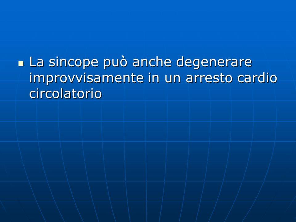 La sincope può anche degenerare improvvisamente in un arresto cardio circolatorio La sincope può anche degenerare improvvisamente in un arresto cardio circolatorio