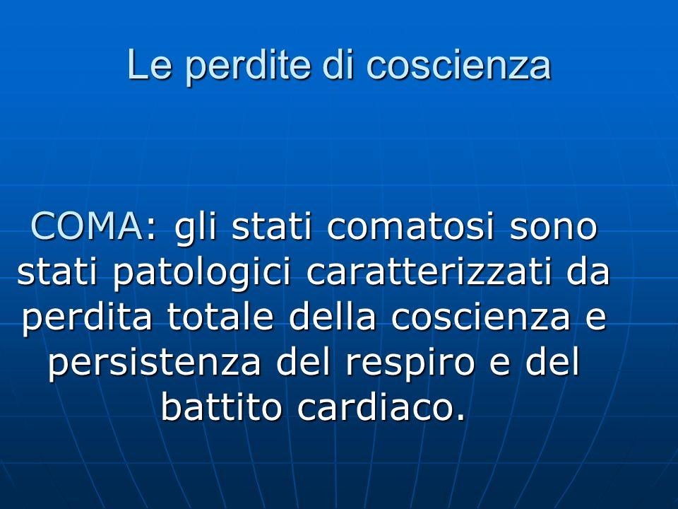 Le perdite di coscienza COMA: gli stati comatosi sono stati patologici caratterizzati da perdita totale della coscienza e persistenza del respiro e del battito cardiaco.