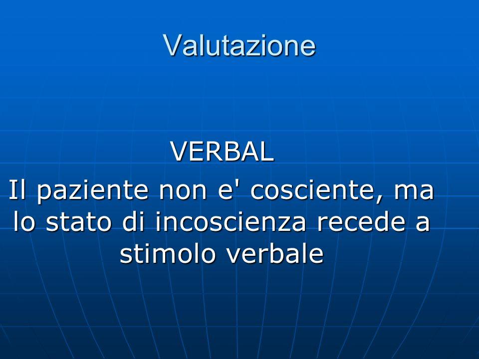Valutazione VERBAL Il paziente non e cosciente, ma lo stato di incoscienza recede a stimolo verbale