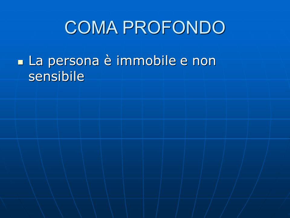 COMA PROFONDO La persona è immobile e non sensibile La persona è immobile e non sensibile