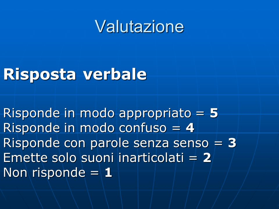 Valutazione Risposta verbale Risponde in modo appropriato = 5 Risponde in modo confuso = 4 Risponde con parole senza senso = 3 Emette solo suoni inarticolati = 2 Non risponde = 1