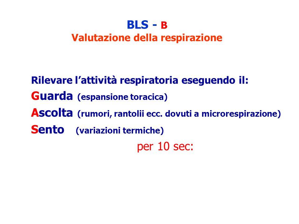 BLS - B Valutazione della respirazione Rilevare lattività respiratoria eseguendo il: Guarda (espansione toracica) Ascolta (rumori, rantolii ecc. dovut