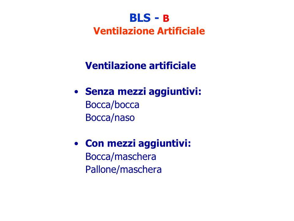BLS - B Ventilazione Artificiale Ventilazione artificiale Senza mezzi aggiuntivi: Bocca/bocca Bocca/naso Con mezzi aggiuntivi: Bocca/maschera Pallone/