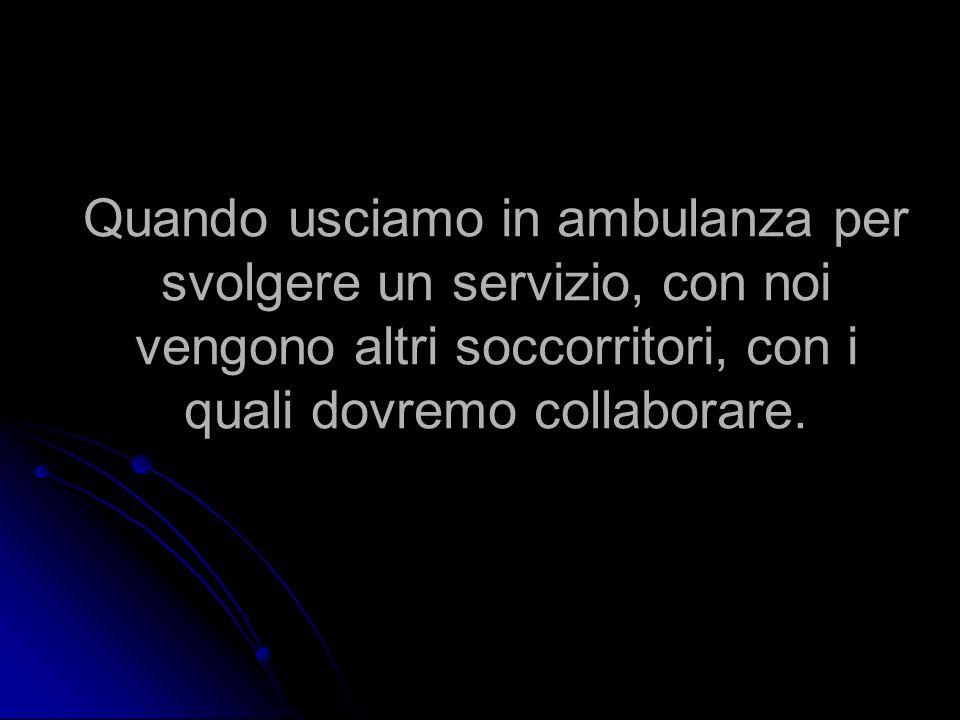 Quando usciamo in ambulanza per svolgere un servizio, con noi vengono altri soccorritori, con i quali dovremo collaborare.