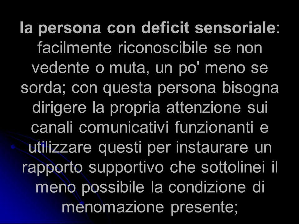 la persona con deficit sensoriale: facilmente riconoscibile se non vedente o muta, un po' meno se sorda; con questa persona bisogna dirigere la propri