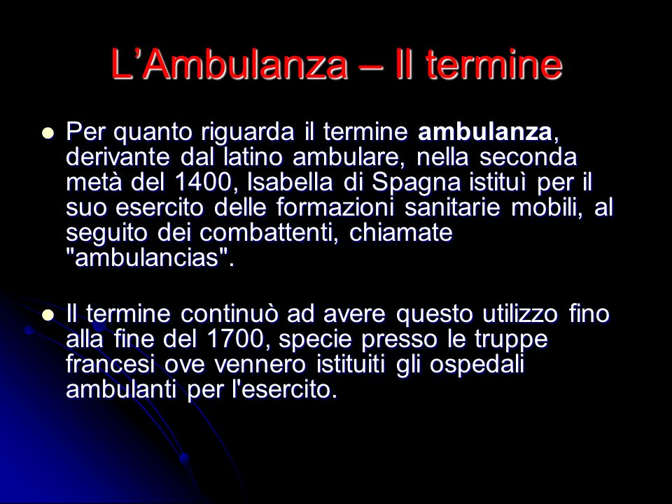 LAmbulanza – Il termine Per quanto riguarda il termine ambulanza, derivante dal latino ambulare, nella seconda metà del 1400, Isabella di Spagna istit