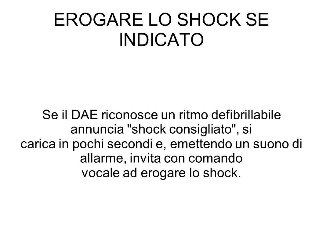 EROGARE LO SHOCK SE INDICATO Se il DAE riconosce un ritmo defibrillabile annuncia shock consigliato , si carica in pochi secondi e, emettendo un suono di allarme, invita con comando vocale ad erogare lo shock.