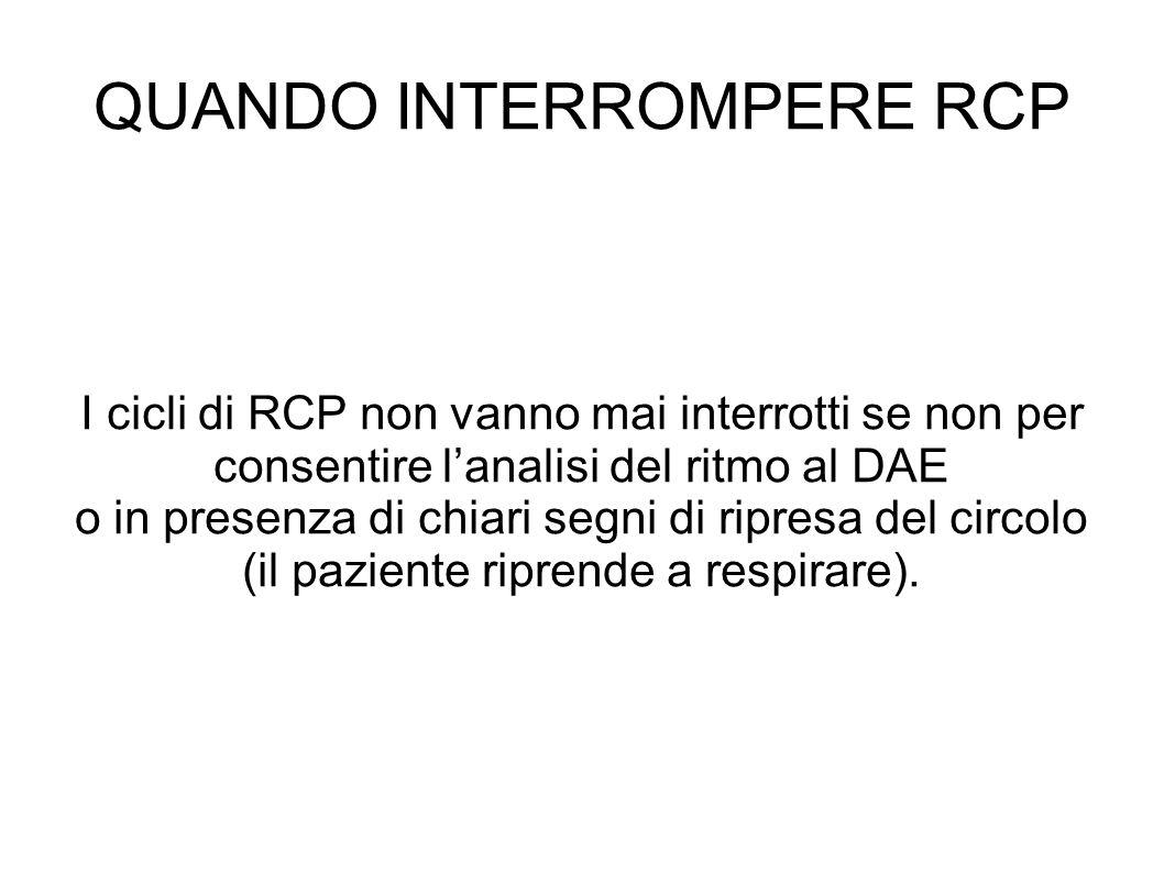 QUANDO INTERROMPERE RCP I cicli di RCP non vanno mai interrotti se non per consentire lanalisi del ritmo al DAE o in presenza di chiari segni di ripresa del circolo (il paziente riprende a respirare).