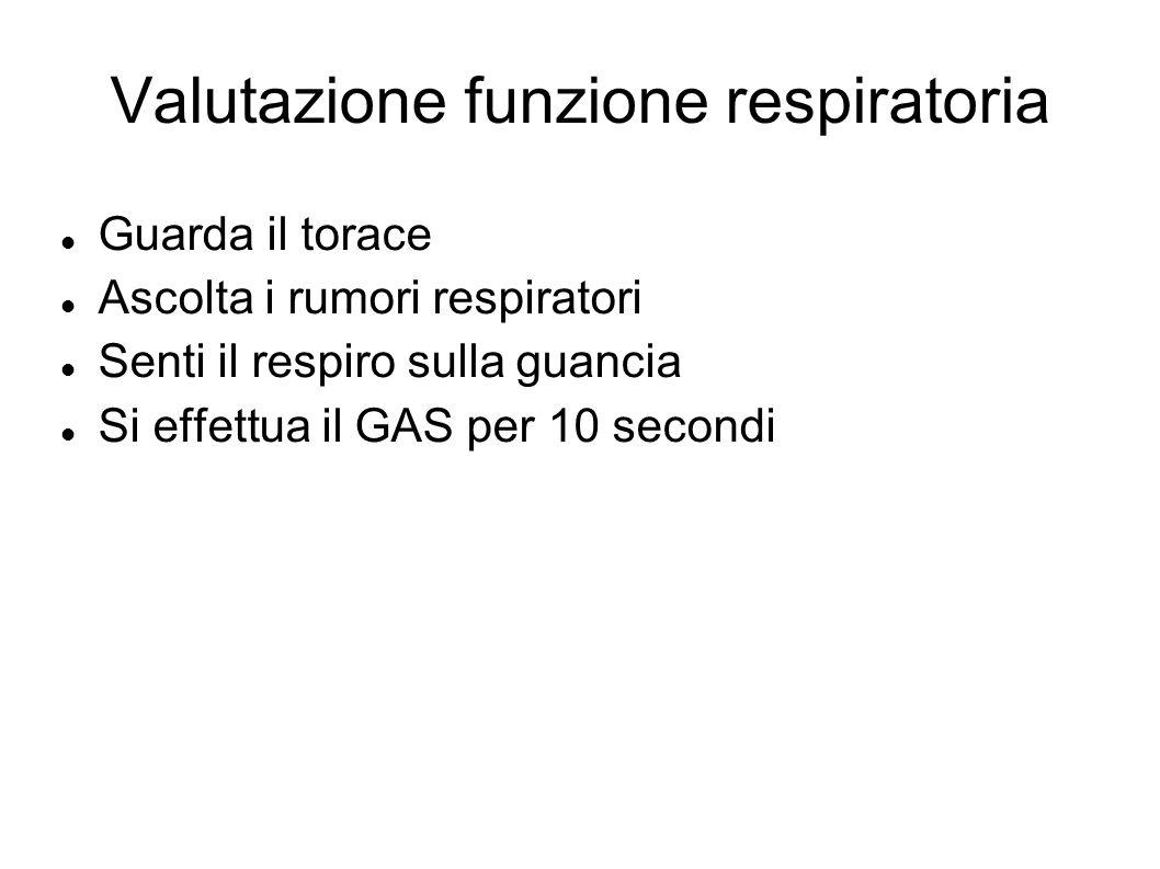 Valutazione funzione respiratoria Guarda il torace Ascolta i rumori respiratori Senti il respiro sulla guancia Si effettua il GAS per 10 secondi