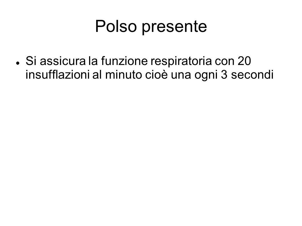 Polso presente Si assicura la funzione respiratoria con 20 insufflazioni al minuto cioè una ogni 3 secondi