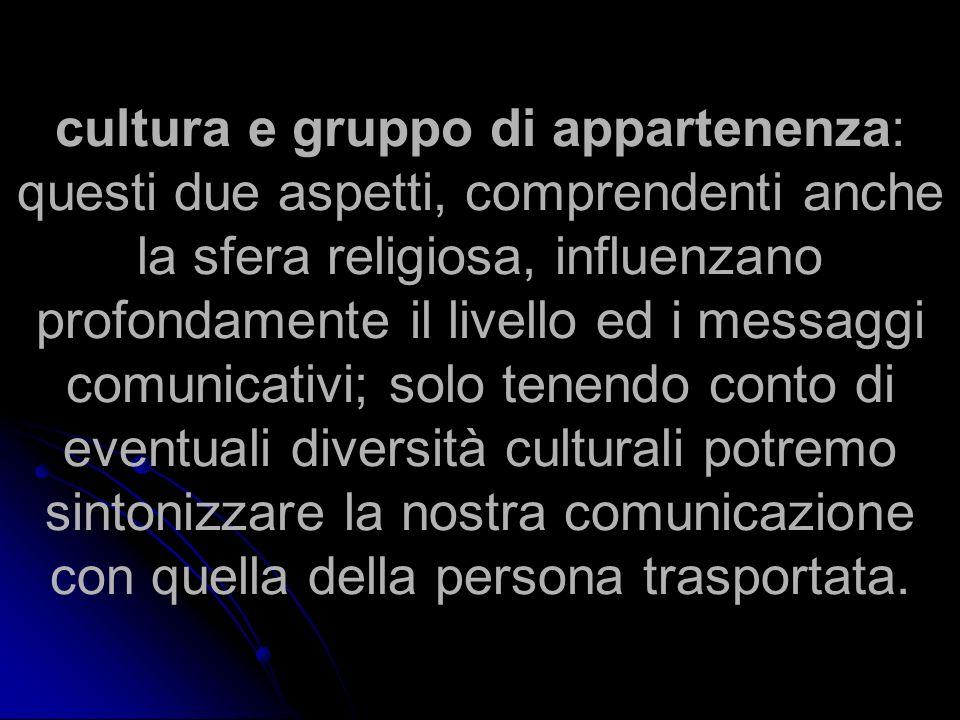 cultura e gruppo di appartenenza: questi due aspetti, comprendenti anche la sfera religiosa, influenzano profondamente il livello ed i messaggi comunicativi; solo tenendo conto di eventuali diversità culturali potremo sintonizzare la nostra comunicazione con quella della persona trasportata.