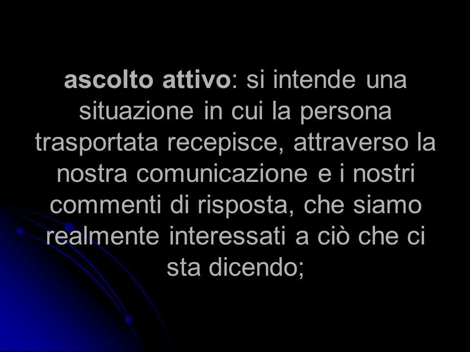 ascolto attivo: si intende una situazione in cui la persona trasportata recepisce, attraverso la nostra comunicazione e i nostri commenti di risposta,