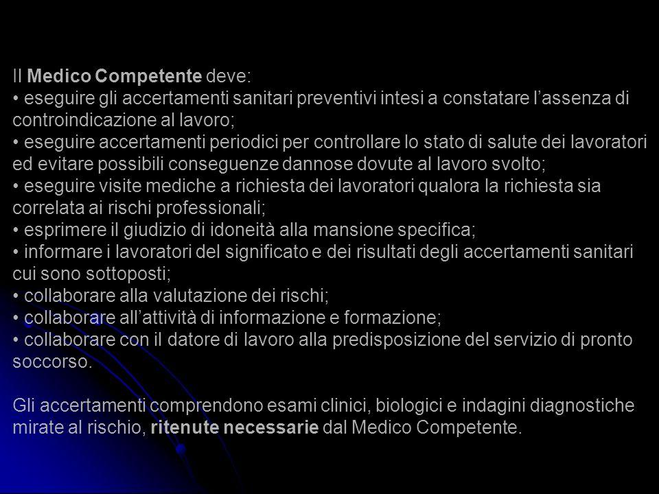 Il Medico Competente deve: eseguire gli accertamenti sanitari preventivi intesi a constatare lassenza di controindicazione al lavoro; eseguire accerta