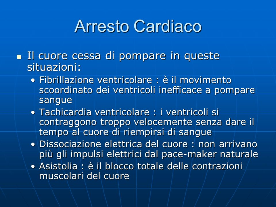 Arresto Cardiaco Il cuore cessa di pompare in queste situazioni: Il cuore cessa di pompare in queste situazioni: Fibrillazione ventricolare : è il movimento scoordinato dei ventricoli inefficace a pompare sangueFibrillazione ventricolare : è il movimento scoordinato dei ventricoli inefficace a pompare sangue Tachicardia ventricolare : i ventricoli si contraggono troppo velocemente senza dare il tempo al cuore di riempirsi di sangueTachicardia ventricolare : i ventricoli si contraggono troppo velocemente senza dare il tempo al cuore di riempirsi di sangue Dissociazione elettrica del cuore : non arrivano più gli impulsi elettrici dal pace-maker naturaleDissociazione elettrica del cuore : non arrivano più gli impulsi elettrici dal pace-maker naturale Asistolia : è il blocco totale delle contrazioni muscolari del cuoreAsistolia : è il blocco totale delle contrazioni muscolari del cuore