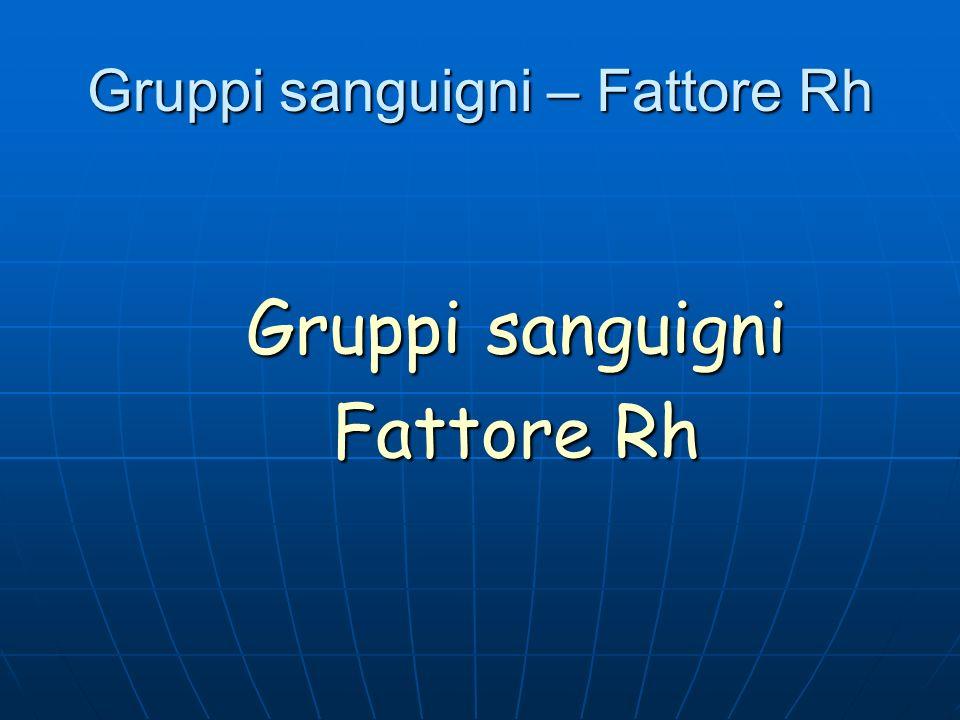 Gruppi sanguigni – Fattore Rh Gruppi sanguigni Fattore Rh