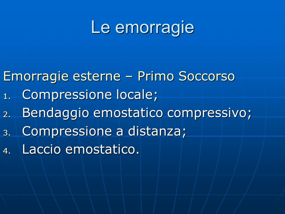 Le emorragie Emorragie esterne – Primo Soccorso 1. Compressione locale; 2. Bendaggio emostatico compressivo; 3. Compressione a distanza; 4. Laccio emo