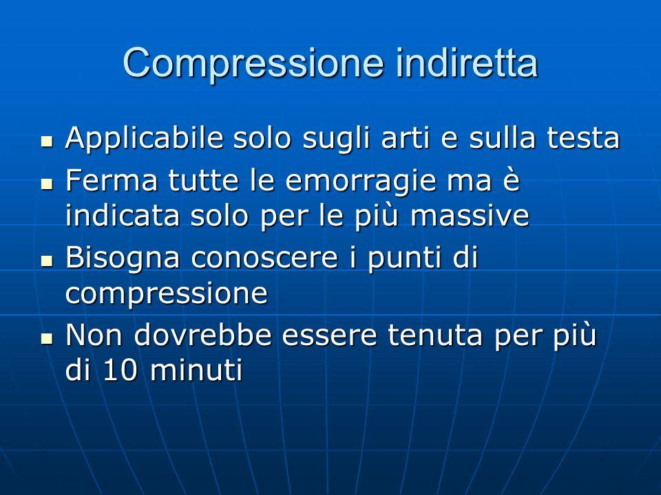 Compressione indiretta Applicabile solo sugli arti e sulla testa Applicabile solo sugli arti e sulla testa Ferma tutte le emorragie ma è indicata solo