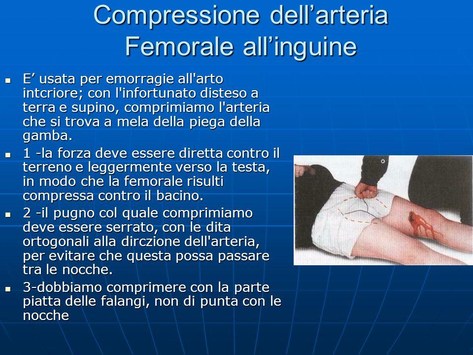 Compressione dellarteria Femorale allinguine E usata per emorragie all arto intcriore; con l infortunato disteso a terra e supino, comprimiamo l arteria che si trova a mela della piega della gamba.