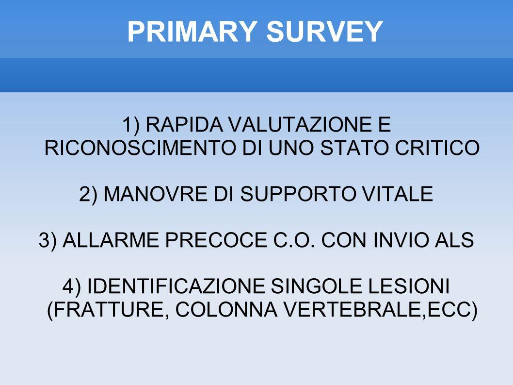PRIMARY SURVEY 1) RAPIDA VALUTAZIONE E RICONOSCIMENTO DI UNO STATO CRITICO 2) MANOVRE DI SUPPORTO VITALE 3) ALLARME PRECOCE C.O.