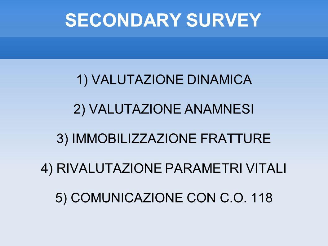 SECONDARY SURVEY 1) VALUTAZIONE DINAMICA 2) VALUTAZIONE ANAMNESI 3) IMMOBILIZZAZIONE FRATTURE 4) RIVALUTAZIONE PARAMETRI VITALI 5) COMUNICAZIONE CON C.O.