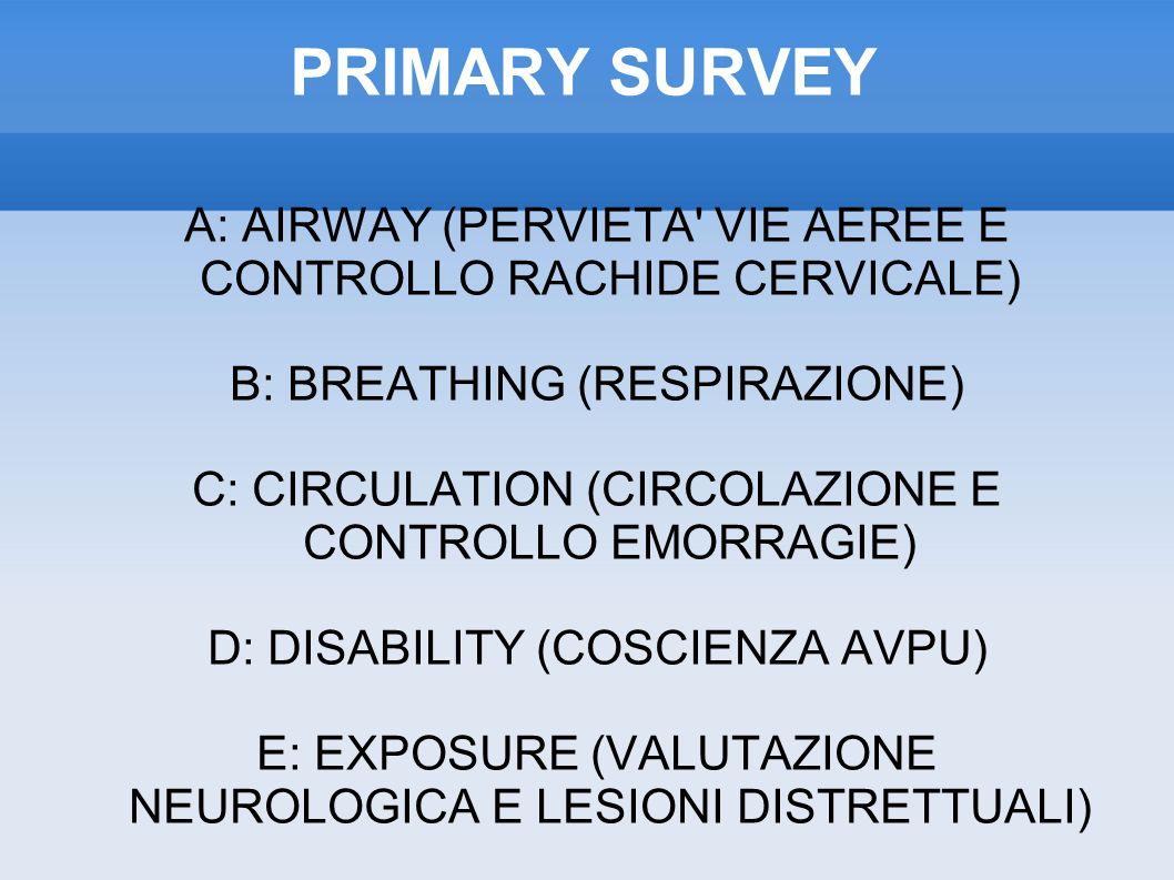PRIMARY SURVEY A: AIRWAY (PERVIETA VIE AEREE E CONTROLLO RACHIDE CERVICALE) B: BREATHING (RESPIRAZIONE) C: CIRCULATION (CIRCOLAZIONE E CONTROLLO EMORRAGIE) D: DISABILITY (COSCIENZA AVPU) E: EXPOSURE (VALUTAZIONE NEUROLOGICA E LESIONI DISTRETTUALI)