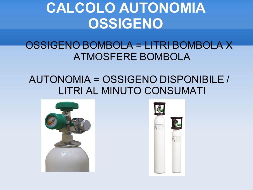 CALCOLO AUTONOMIA OSSIGENO OSSIGENO BOMBOLA = LITRI BOMBOLA X ATMOSFERE BOMBOLA AUTONOMIA = OSSIGENO DISPONIBILE / LITRI AL MINUTO CONSUMATI