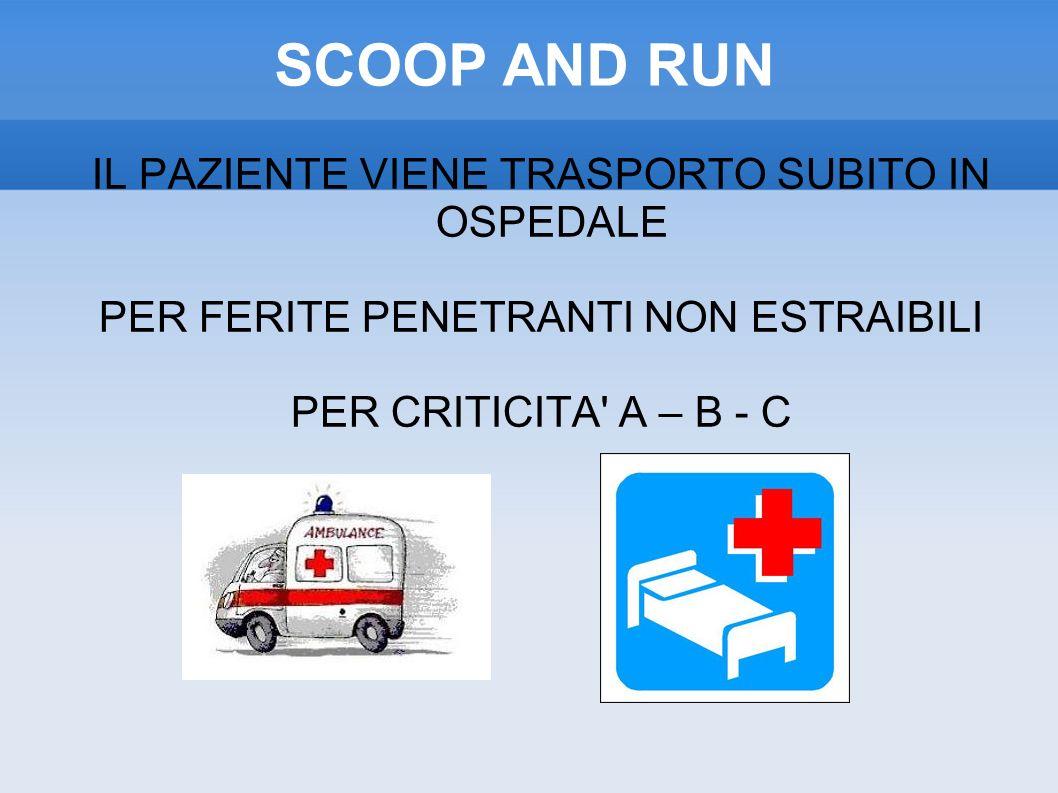 SCOOP AND RUN IL PAZIENTE VIENE TRASPORTO SUBITO IN OSPEDALE PER FERITE PENETRANTI NON ESTRAIBILI PER CRITICITA A – B - C
