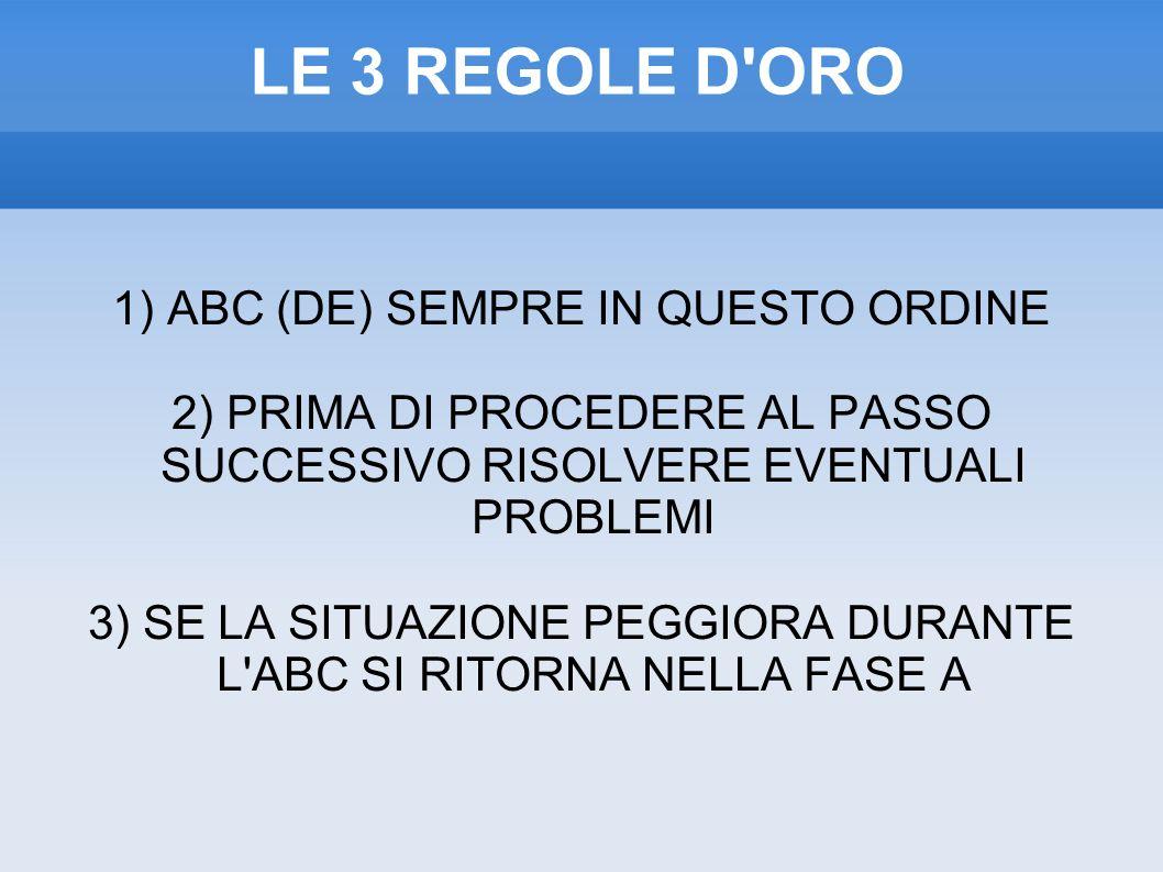 LE 3 REGOLE D ORO 1) ABC (DE) SEMPRE IN QUESTO ORDINE 2) PRIMA DI PROCEDERE AL PASSO SUCCESSIVO RISOLVERE EVENTUALI PROBLEMI 3) SE LA SITUAZIONE PEGGIORA DURANTE L ABC SI RITORNA NELLA FASE A