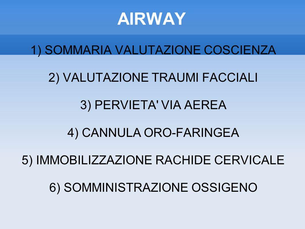 AIRWAY 1) SOMMARIA VALUTAZIONE COSCIENZA 2) VALUTAZIONE TRAUMI FACCIALI 3) PERVIETA VIA AEREA 4) CANNULA ORO-FARINGEA 5) IMMOBILIZZAZIONE RACHIDE CERVICALE 6) SOMMINISTRAZIONE OSSIGENO