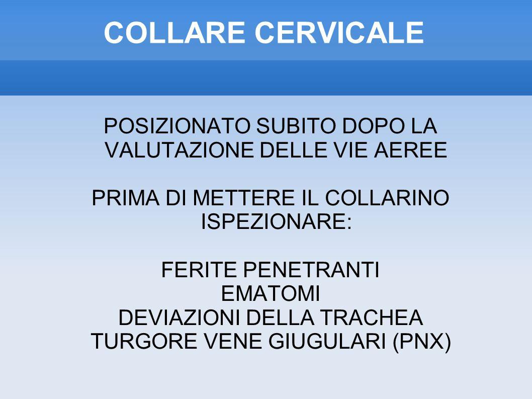COLLARE CERVICALE POSIZIONATO SUBITO DOPO LA VALUTAZIONE DELLE VIE AEREE PRIMA DI METTERE IL COLLARINO ISPEZIONARE: FERITE PENETRANTI EMATOMI DEVIAZIONI DELLA TRACHEA TURGORE VENE GIUGULARI (PNX)