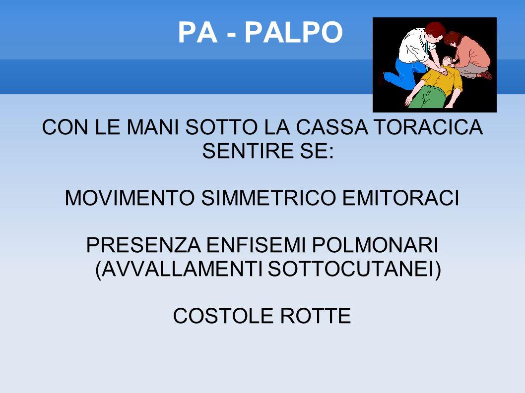 PA - PALPO CON LE MANI SOTTO LA CASSA TORACICA SENTIRE SE: MOVIMENTO SIMMETRICO EMITORACI PRESENZA ENFISEMI POLMONARI (AVVALLAMENTI SOTTOCUTANEI) COSTOLE ROTTE