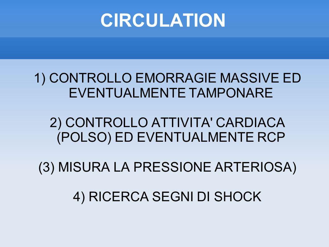CIRCULATION 1) CONTROLLO EMORRAGIE MASSIVE ED EVENTUALMENTE TAMPONARE 2) CONTROLLO ATTIVITA CARDIACA (POLSO) ED EVENTUALMENTE RCP (3) MISURA LA PRESSIONE ARTERIOSA) 4) RICERCA SEGNI DI SHOCK