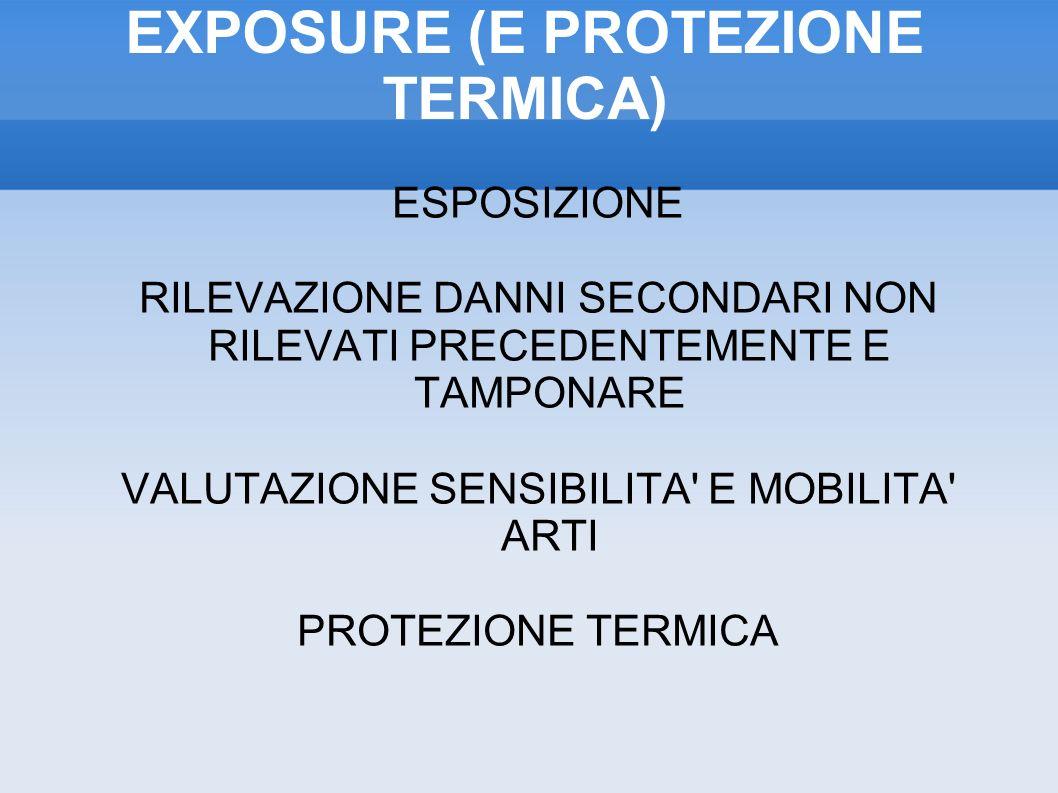 EXPOSURE (E PROTEZIONE TERMICA) ESPOSIZIONE RILEVAZIONE DANNI SECONDARI NON RILEVATI PRECEDENTEMENTE E TAMPONARE VALUTAZIONE SENSIBILITA E MOBILITA ARTI PROTEZIONE TERMICA