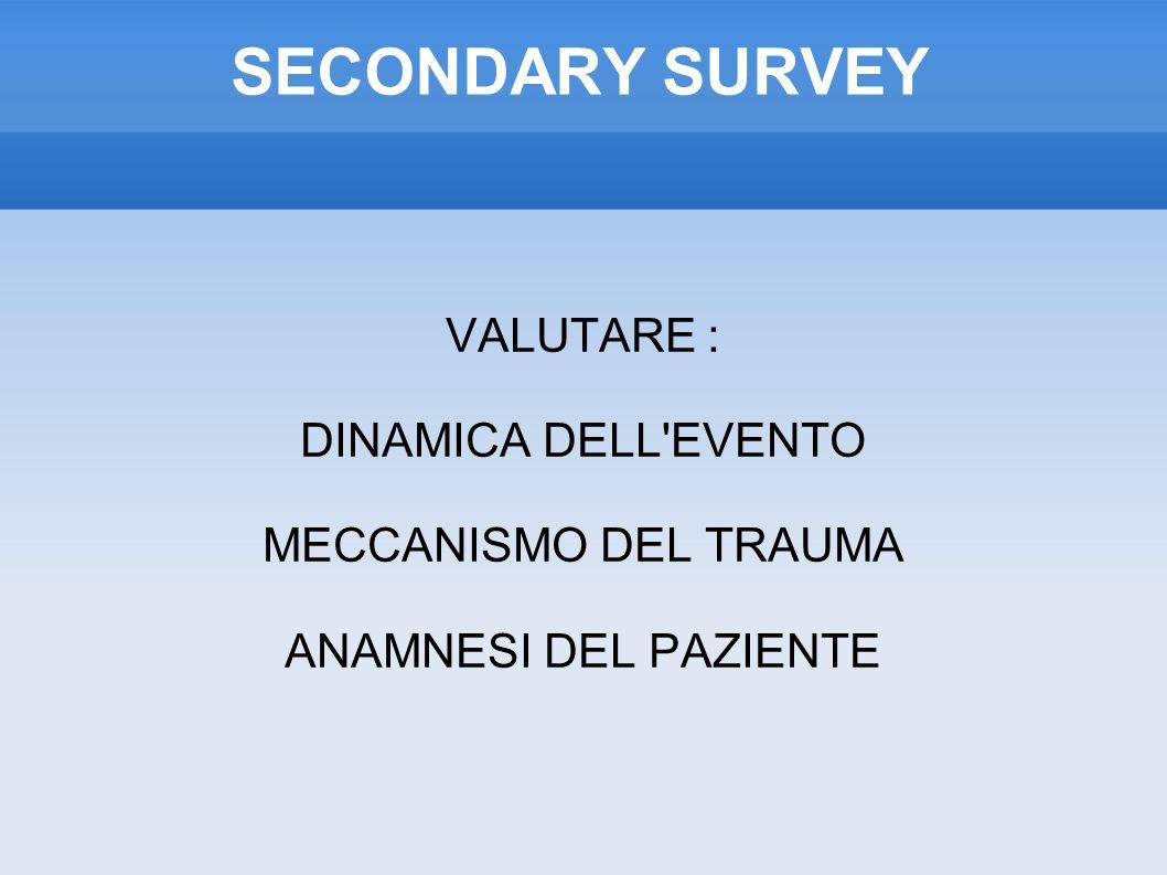 SECONDARY SURVEY VALUTARE : DINAMICA DELL EVENTO MECCANISMO DEL TRAUMA ANAMNESI DEL PAZIENTE