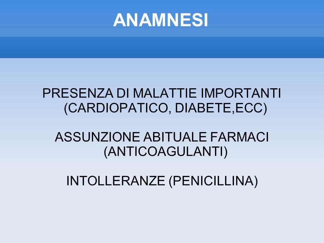 ANAMNESI PRESENZA DI MALATTIE IMPORTANTI (CARDIOPATICO, DIABETE,ECC) ASSUNZIONE ABITUALE FARMACI (ANTICOAGULANTI) INTOLLERANZE (PENICILLINA)