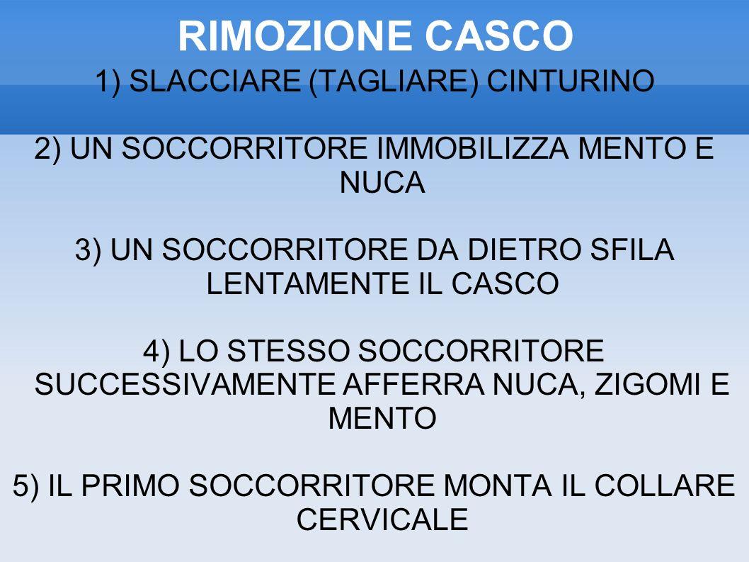 RIMOZIONE CASCO 1) SLACCIARE (TAGLIARE) CINTURINO 2) UN SOCCORRITORE IMMOBILIZZA MENTO E NUCA 3) UN SOCCORRITORE DA DIETRO SFILA LENTAMENTE IL CASCO 4) LO STESSO SOCCORRITORE SUCCESSIVAMENTE AFFERRA NUCA, ZIGOMI E MENTO 5) IL PRIMO SOCCORRITORE MONTA IL COLLARE CERVICALE