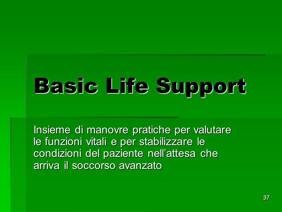 37 Basic Life Support Insieme di manovre pratiche per valutare le funzioni vitali e per stabilizzare le condizioni del paziente nellattesa che arriva il soccorso avanzato