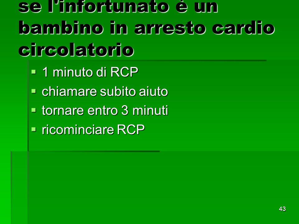 43 se l infortunato è un bambino in arresto cardio circolatorio 1 minuto di RCP 1 minuto di RCP chiamare subito aiuto chiamare subito aiuto tornare entro 3 minuti tornare entro 3 minuti ricominciare RCP ricominciare RCP