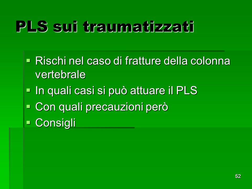 52 PLS sui traumatizzati Rischi nel caso di fratture della colonna vertebrale Rischi nel caso di fratture della colonna vertebrale In quali casi si può attuare il PLS In quali casi si può attuare il PLS Con quali precauzioni però Con quali precauzioni però Consigli Consigli